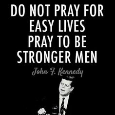Do not pray for easy lives.  Pray to be stronger men.  Do not pray for tasks equal to your powers.  Pray for powers equal to your tasks.  -JFK