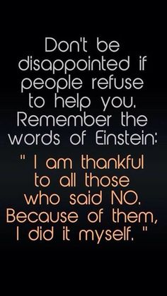 Don't be disappointed if people refuse to help you. Remember the words of Einstein: I am thankful to all those who said NO. 300 Short Inspirational Quotes And Short Inspirational Sayings 078 inspirational quotes, inspirational quotes motivation, inspirati Quotable Quotes, Wisdom Quotes, Quotes To Live By, True Quotes, Quotes Quotes, Happiness Quotes, Word Of Wisdom, Daily Quotes, Life Story Quotes