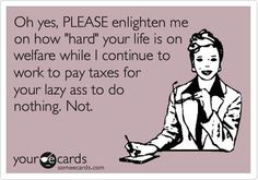 Oh yes, PLEASE enlighten me on how 'hard' your life is on welfare while I continue to work to pay taxes for your lazy ass to do nothing. So TRUE! Quotes To Live By, Life Quotes, Funny Jokes, Hilarious, Lazy People, Truth Hurts, Life Is Hard, E Cards, People Quotes