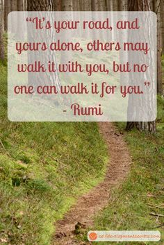 No one can walk this road for you. Beautifully said by Rumi, one of his best quotes! Click for more Rumi quotes! #rumiquotes #rumi #dailyquotes