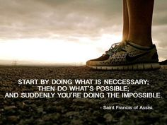 """""""Start by doing what is necessary; then do what's possible; and suddenly you're doing the impossible."""" (St. Francis of Assisi)"""