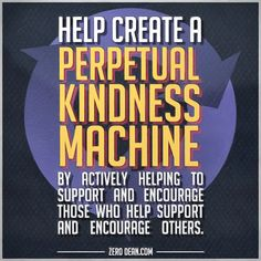 Help create a perpetual kindness machine by actively helping to support and encourage those who help support and encourage others.  #zerosophy