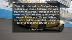 Shows like 'Sex and the City' got women involved again in a political way. They were drawn into the personal stories of the four women who together make up one complete cosmopolitan woman. We want to have community, and the show filled that void in our lives: friendship between women.      #Friendship #FriendshipQuotes #quote #quotes