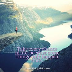 Take every chance in life, because some things only happen once. #PreloadedWebsites