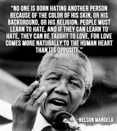 """No one is born hating another person because of the color of his skin, or his background, or his religion. People must learn to hate, and if they can learn to hate, they can be taught to love, for love comes more naturally to the human heart than its opposite."" – Nelson Mandela"