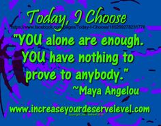 """""""YOU alone are enough."""" ~Maya Angelou  www.increaseyourdeservelevel.com Maya Angelou, Choose Me, Daily Inspiration, Positivity"""