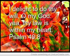 I delight to do thy will, O my God: yea, thy law is within my heart. Psalm 40:8