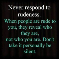 This is something I need to remember. Rudeness is another one of my pet peeves along with stupidity and littering. We live in a world where people do what's easy and convienient for them at the moment instead of what's right and I've been known to give those kinds of people a hard time only to have them get angry with me instead of seeing the error of their ways.