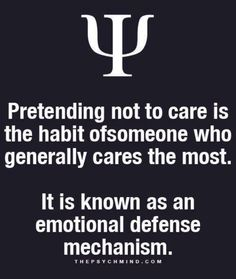 Pretending not to care is the habit of someone who generally cares the most. It is known as an emotional defense mechanism