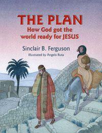 The Plan: How God Got the World Ready for Jesus. Sinclair B. Ferguson    Ages 4-7
