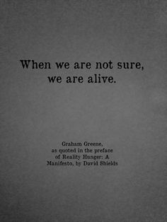 """""""When we are not sure, we are alive"""" -Graham Greene"""
