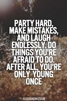 Party hard, make mistakes and laugh endlessly. Do things you're afraid to do. After all, you're only young once.