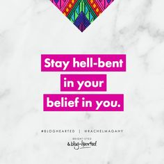 Stay hell-bent in your belief in you - Rachel Macdonald.  Get the lowdown on Bright-Eyed and Blog-Hearted here: http://oneinfinitelife.com/bright-eyed-and-blog-hearted/ #bloghearted #blogging #blog #blogcourse #bloggingcourse #wordsofwisdom