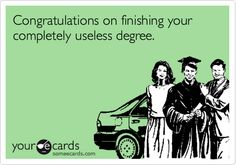 Congratulations on finishing your completely useless degree.