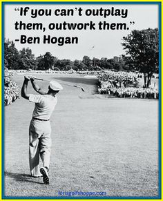 "Ben Hogan said, ""If you can't outplay them, outwork them."""