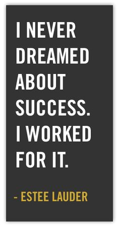 """I never dreamed about success. I worked for it."" - Estee Lauder"