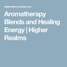 Aromatherapy Blends and Healing Energy | Higher Realms