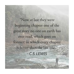 """Now at last they were beginning chapter one of the great story no one on earth has ever read, which goes on forever; in which every chapter is better than the last one."" - C.S. Lewis"
