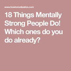 18 Things Mentally Strong People Do! Which ones do you do already?