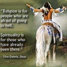 Religion is for people who are afraid of going to hell. Spirituality is for those who have already been there. - Vine Deloria, Sioux