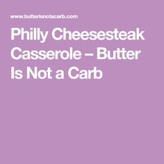 Philly Cheesesteak Casserole – Butter Is Not a Carb