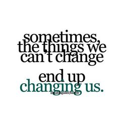 sometimes, the things we can't change ... end up changing us.