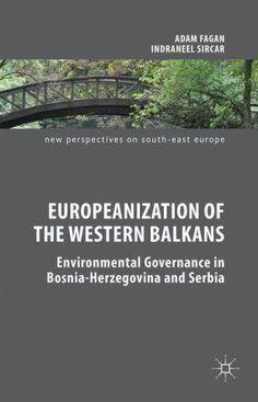 Europeanization of the Western Balkans ; environmental governance in Bosnia-Herzegovina and Serbia / Adam Fagan and Indraneel Sircar.    Palgrave Macmillan, 2015