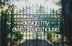 Design my own dream house. We once had plans drawn up for adding a story to a ranch house we owned. I think someday we'd still love to design and build our dream house. From Jana Moreno. #bucketlist