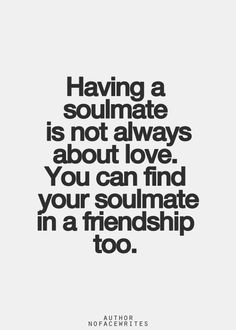 Having a soulmate is not always about love. You can find your soulmate in a friendship, too.