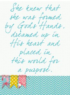 She knew that she was formed by God's Hands, dreamed up in His heart, and placed in this world for a purpose.
