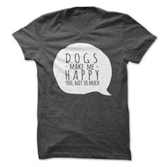 DOGS MAKE ME HAPPY, YOU NOT SO MUCH #cutedogs #funnydogs #lovelydogs #doglovers #dogs #dog #puppies #puppy #giftsfordoglovers #dogloversgifts #gifts #dogshirts #dogtees #dogtshirts #dogtanktops #doghoodies #dogsweatshirts #shirts #tees #tshirts #tanktops #hoodies #sweatshirts