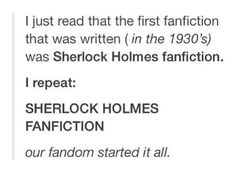 And when Doyle was tired of writing Sherlock and killed him off, the fans revolted- their protest brought Sherlock back. Fandoms are alive and well, it all started in 1930