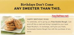 Papa Murphy's Birthday Freebie via heyitsfree.net You sign up for the Papa Murphy's eClub including your birthday and it will be e-mail to you. Once you receive the email, you print it and take it in. On the email I just received, the free birthday cookie dough was good for most of the month.