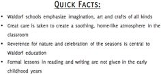 Quick Facts:  - Strong emphasis on imagination, art, and crafts of all kinds  - Great care is taken to create a soothing, home-like atmosphere in the classroom  - Reverence for nature and celebration of the seasons is central to Waldorf education  - Formal lessons in reading and writing are not given in the early childhood years