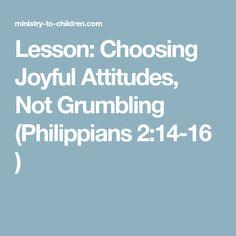Lesson: Choosing Joyful Attitudes, Not Grumbling (Philippians 2:14-16 ) Kids Church Lessons, Kids Sunday School Lessons, Bible Lessons For Kids, Bible For Kids, School Ideas, 4 Kids, Choose Joy, Book Of Philippians, Bible Object Lessons