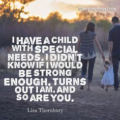 I have a child with special needs. I didn't know if I would be strong enough. Turns out I am. And so are you. ~Lisa Thornbury  http://blog.sleepingangel.com/?p=2283