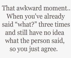 Followed by the awkward moment when you realise they were asking you a question.