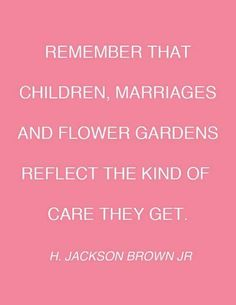 Remember that FRIENDS, CHILDREN, MARRIAGES AND FLOWER GARDENS REFLECT THE KIND OF CARE THEY GET.