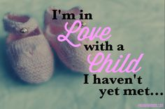 I'm in love with a child I haven't yet met... -