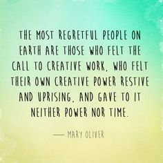 "Mary Oliver - ""The most regretful people on earth are those who felt the call to creative work, who felt their own creative power restive and uprising, and gave to it neither power nor time. The Words, Cool Words, Change Quotes, Quotes To Live By, Intuition, Wisdom Quotes, Life Quotes, Author Quotes, Mary Oliver Quotes"