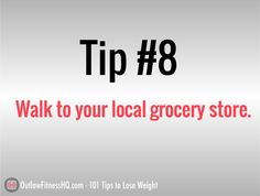 101 tips to lose weight - #8: Walk to your local grocery store. This kills two birds with one stone. You'll be getting off your keester and getting some exercise, and you'll be forced to limit your grocery shop to things that you can carry home. You get the necessities, and probably leave behind some unnecessary and unhealthy items that you would have otherwise purchased.