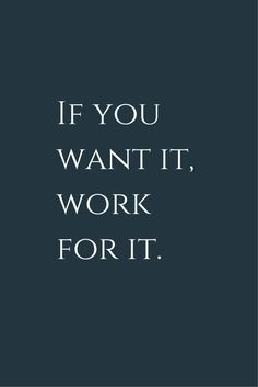 If you want it, work for it! Make your dreams come true, it worths the effort!