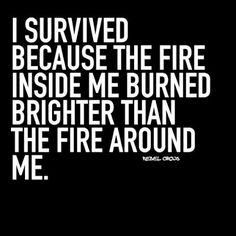 RevAlexShawGoogle+ quotes; I SURVIVED BECAUSE THE FIRE INSIDE ME BURNED BRIGHTER THAN THE FIRE AROUND ME.... YES!!!  HOLY SPIRIT FIRE OF GOD.