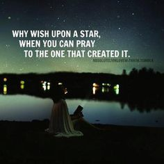 Why wish upon a star, when you can pray to the one that created it. Such a powerful sentiment.