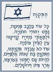 """HaTikvah (""""The Hope"""")    Israel's national anthem  As long as the Jewish spirit is yearning deep in the heart,  With eyes turned toward the East, looking toward Zion,    Then our hope - the two-thousand-year-old hope - will not be lost:    To be a free people in our land,    The land of Zion and Jerusalem."""