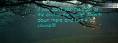 If you can't see the light at the end of the tunnel...March down there and turn it on yourself!!