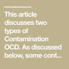 This article discusses two types of Contamination OCD.  As discussed below, some contamination cases may reflect aspects of both types. Type 1 In the first type, the person is afraid of contamination because they are afraid that the contamination could cause something else bad to happen that could have permanent emotional consequences.  An example of… Something Bad, Could Play, Make Sense, Ocd, Type 1, Letting Go, Reflection, Therapy, Cases