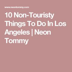 10 Non-Touristy Things To Do In Los Angeles   Neon Tommy