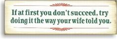 """If at first you don't succeed, try doing it the way your Wife told you; could also be changed to """"Coach"""" """"Mom"""" """"Dad"""" etc."""