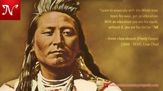Learn to associate with the White man, learn his ways, get an education. With an education you are his equal; without it, you are his victim. —Aleek-chea-ahoosh (Plenty Coups) (1848 - 1932), Crow Chief